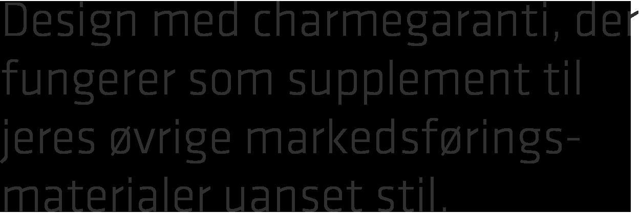 Design med charmegaranti, der fungerer som supplement til jeres øvrige markedsførings- materialer uanset stil.